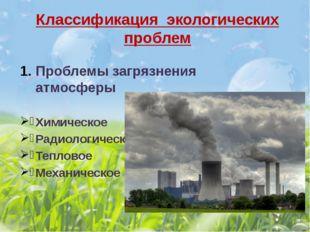 Классификация экологических проблем Проблемы загрязнения атмосферы Химическое
