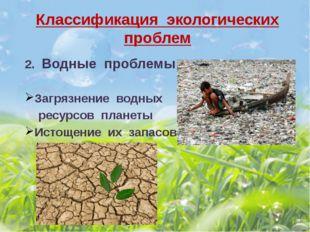 Классификация экологических проблем 2. Водные проблемы Загрязнение водных рес
