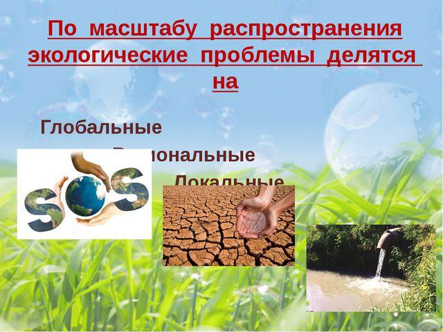 По масштабу распространения экологические проблемы делятся на Глобальные...