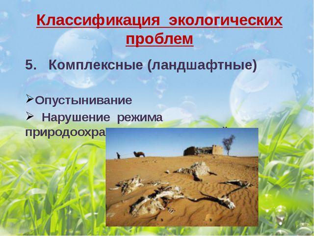 Классификация экологических проблем 5. Комплексные (ландшафтные) Опустынивани...