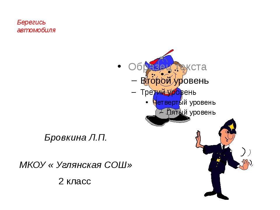 Берегись автомобиля Бровкина Л.П. МКОУ « Углянская СОШ» 2 класс