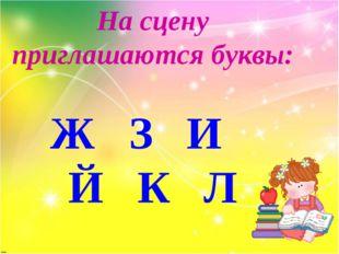 На сцену приглашаются буквы: Ж З И Й К Л