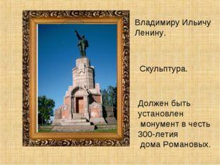 Владимиру Ильичу Ленину. Скульптура. Должен быть установлен монумент в честь