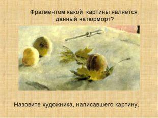 Фрагментом какой картины является данный натюрморт? Назовите художника, напис