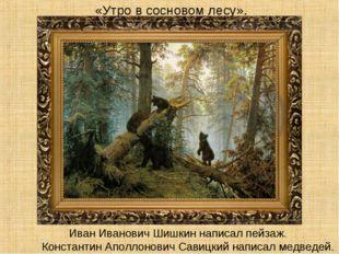 «Утро в сосновом лесу». Константин Аполлонович Савицкий написал медведей. Ив