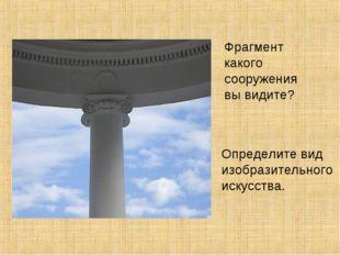 Фрагмент какого сооружения вы видите? Определите вид изобразительного искусст