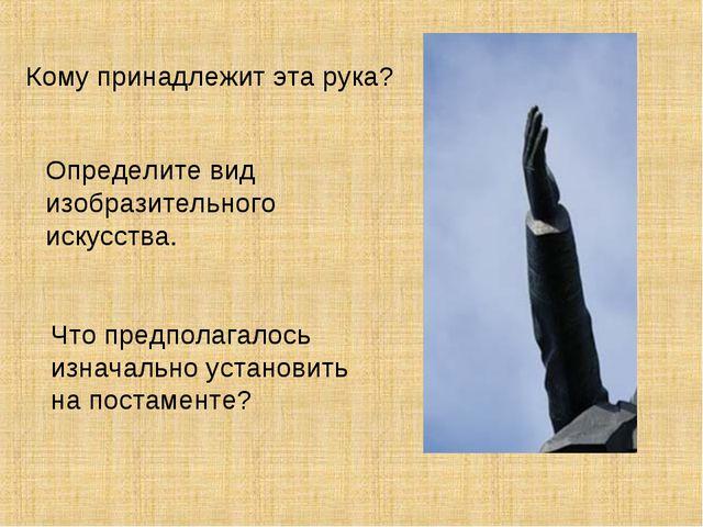 Кому принадлежит эта рука? Определите вид изобразительного искусства. Что пре...