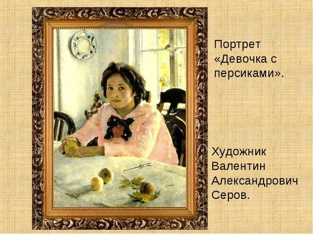 Художник Валентин Александрович Серов. Портрет «Девочка с персиками».