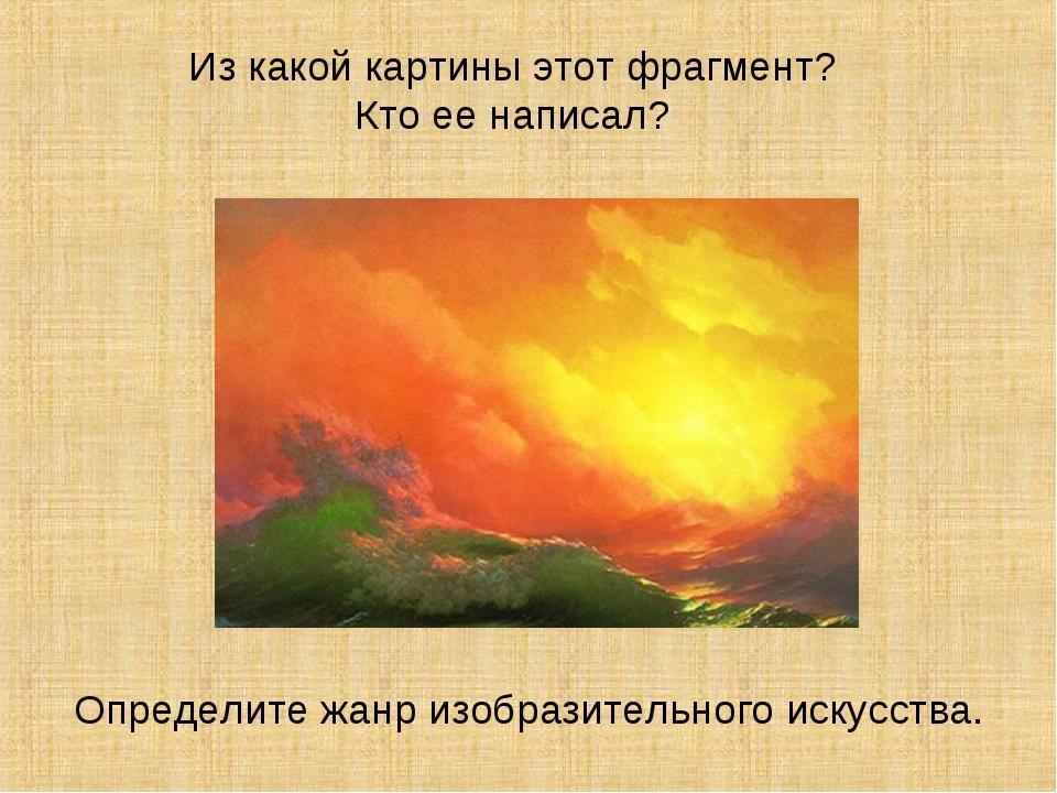 Из какой картины этот фрагмент? Кто ее написал? Определите жанр изобразительн...