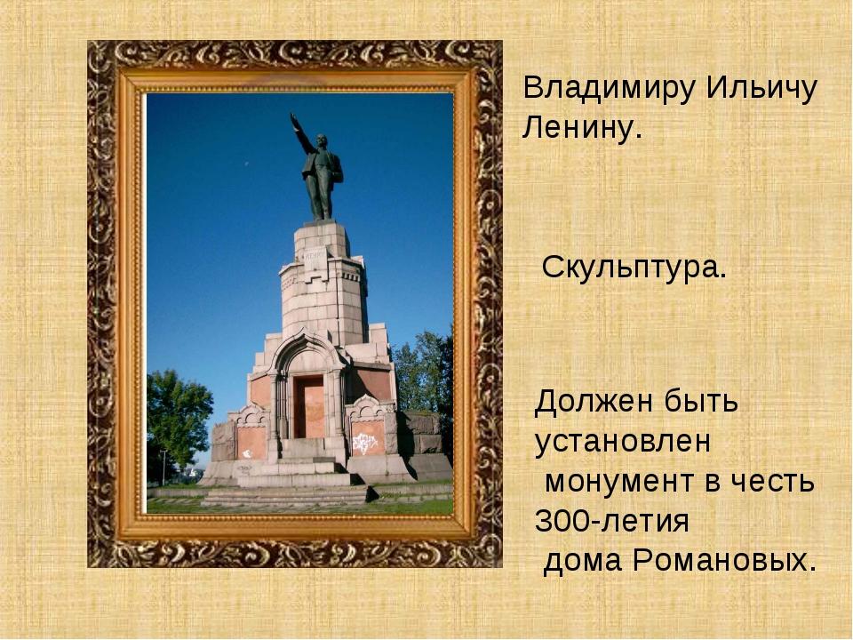Владимиру Ильичу Ленину. Скульптура. Должен быть установлен монумент в честь...