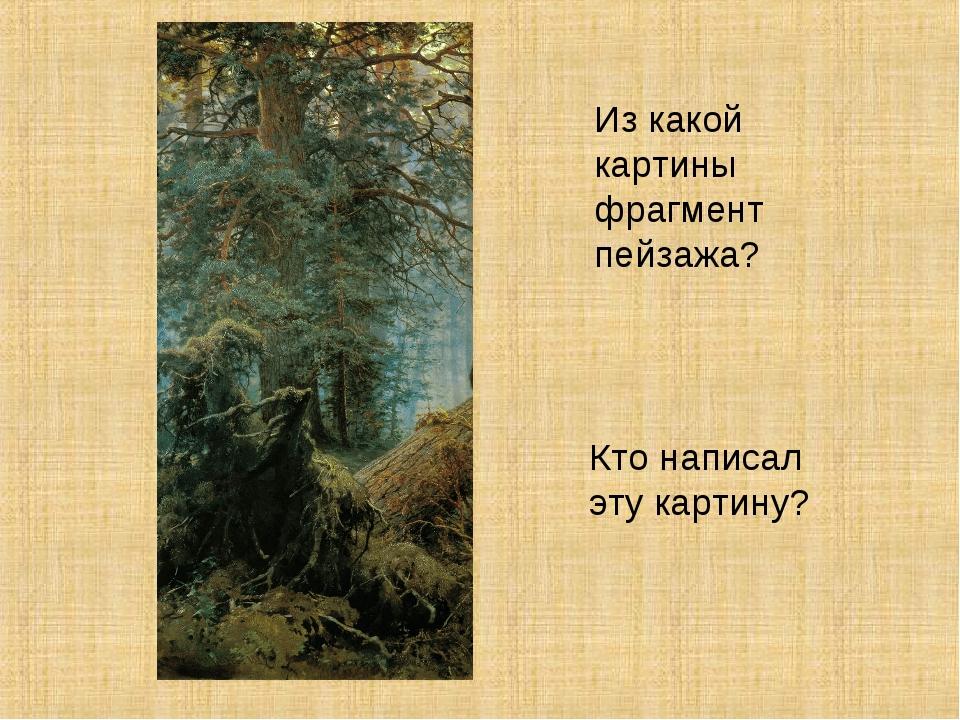 Из какой картины фрагмент пейзажа? Кто написал эту картину?