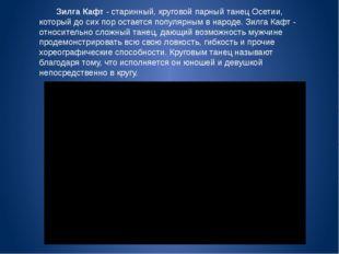 Зилга Кафт- старинный, круговой парный танец Осетии, который до сих пор ост