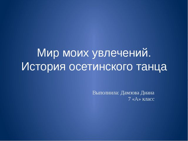 Мир моих увлечений. История осетинского танца Выполнила: Дамзова Диана 7 «А»...