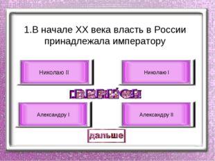 1.В начале ХХ века власть в России принадлежала императору Николаю II Алексан