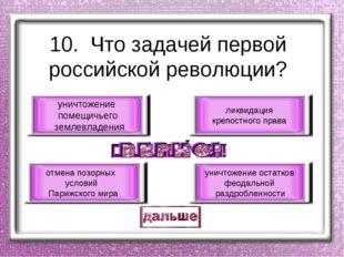 10. Что задачей первой российской революции? уничтожение помещичьего землевла