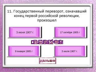 11. Государственный переворот, означавший конец первой российской революции,
