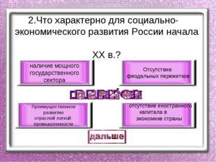 2.Что характерно для социально- экономического развития России начала ХХ в.?
