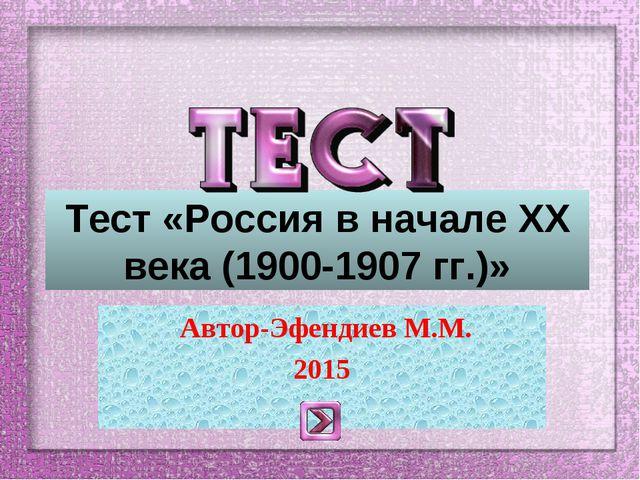 Тест «Россия в начале ХХ века (1900-1907 гг.)» Автор-Эфендиев М.М. 2015
