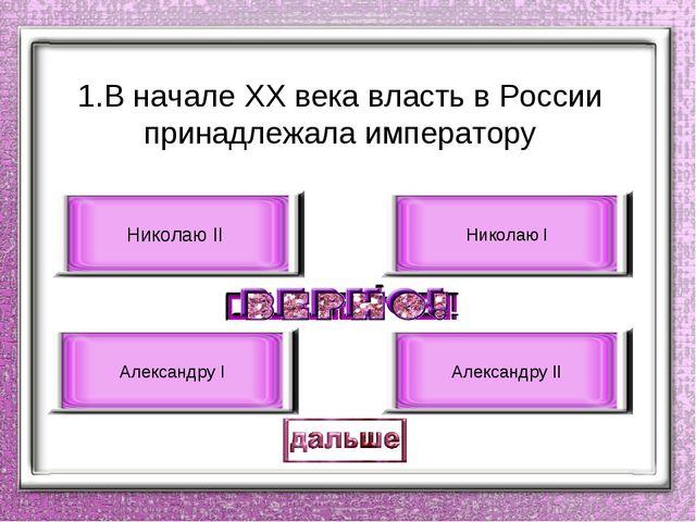 1.В начале ХХ века власть в России принадлежала императору Николаю II Алексан...