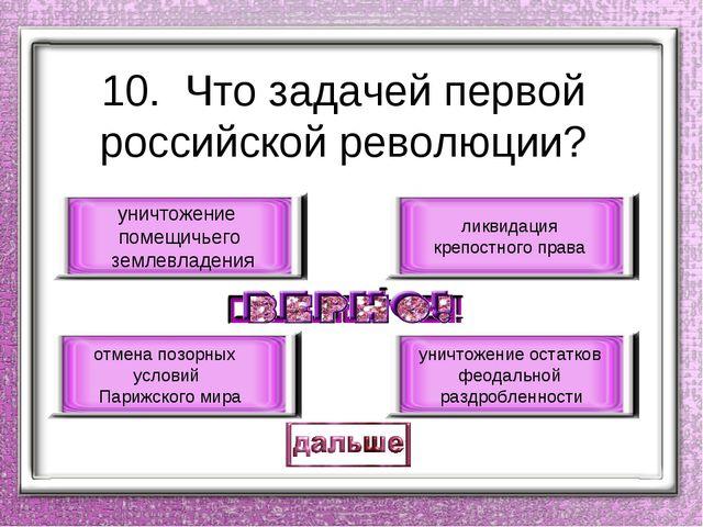 10. Что задачей первой российской революции? уничтожение помещичьего землевла...