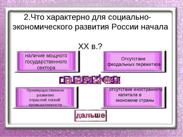 2.Что характерно для социально- экономического развития России начала ХХ в.?...