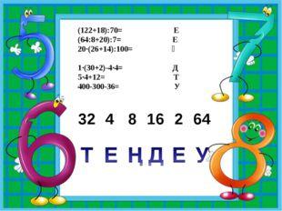 (122+18):70= Е (64:8+20):7= Е 20·(26+14):100= Ң 1·(30+2)-4·4= Д 5·4+12=