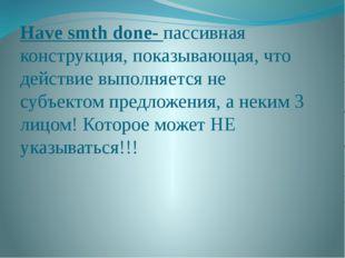 Have smth done- пассивная конструкция, показывающая, что действие выполняется