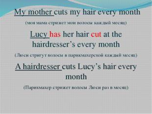 My mother cuts my hair every month (моя мама стрижет мои волосы каждый месяц