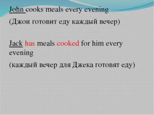 John cooks meals every evening (Джон готовит еду каждый вечер) Jack has meals