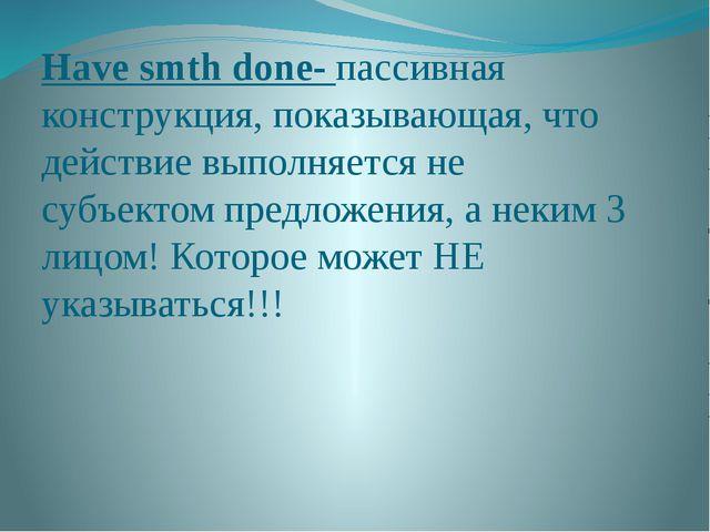 Have smth done- пассивная конструкция, показывающая, что действие выполняется...