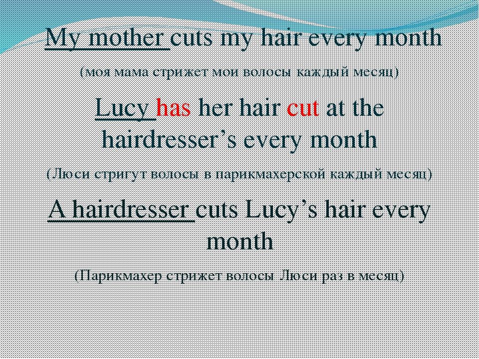 My mother cuts my hair every month (моя мама стрижет мои волосы каждый месяц...