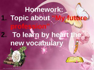 "Homework: Topic about ""My future profession"" To learn by heart the new vocabu"