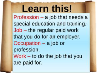 Learn this! Profession – a job that needs a special education and training. J