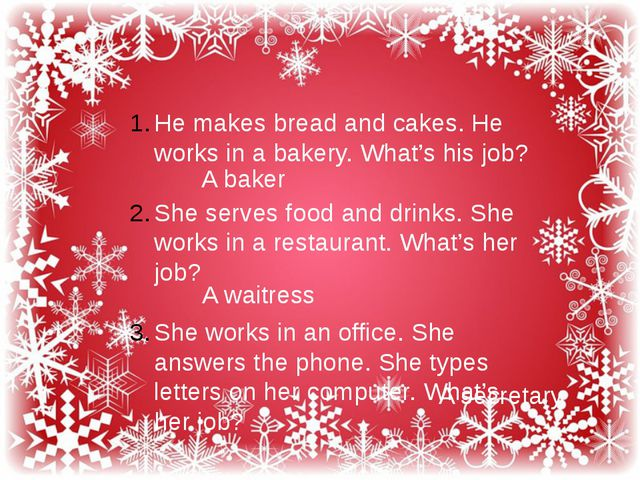 He makes bread and cakes. He works in a bakery. What's his job? She serves f...
