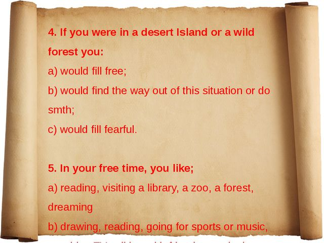 4. If you were in a desert Island or a wild forest you: a) would fill free;...