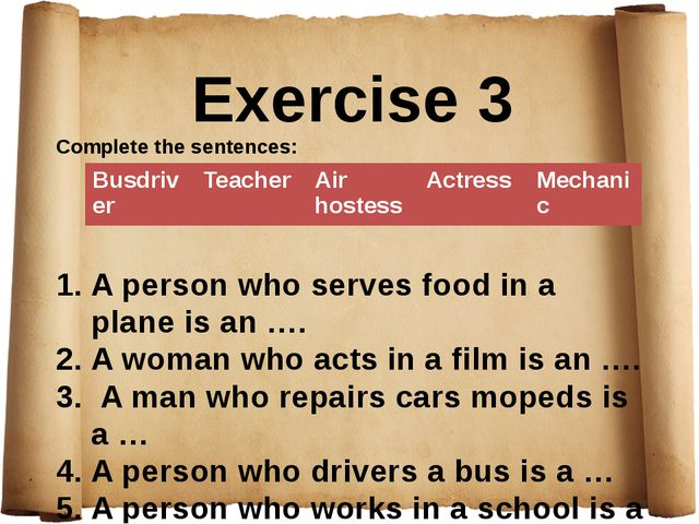 Exercise 3 Complete the sentences: A person who serves food in a plane is an...