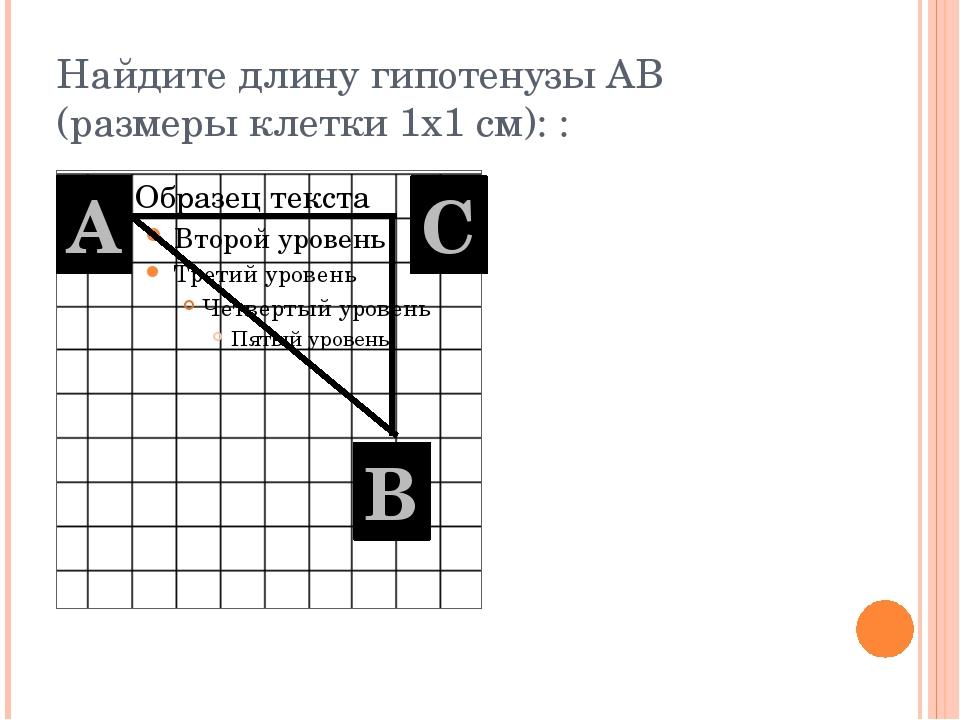 Найдите длину гипотенузы АВ (размеры клетки 1х1 см): : А В С
