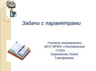 Задачи с параметрами Учитель математики МОУ ИРМО «Листвянская СОШ» Коровякова