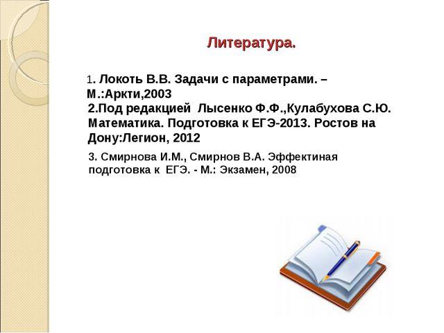 Литература. 1. Локоть В.В. Задачи с параметрами. –М.:Аркти,2003 3. Смирнова И...