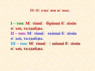 IV. Оқулықпен жұмыс. I – топ: Мәтіннің бірінші бөлімін оқып, талдайды. II – т