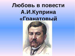 Любовь в повести А.И.Куприна «Гранатовый браслет»