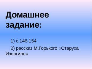 Домашнее задание: 1) с.146-154 2) рассказ М.Горького «Старуха Изергиль»