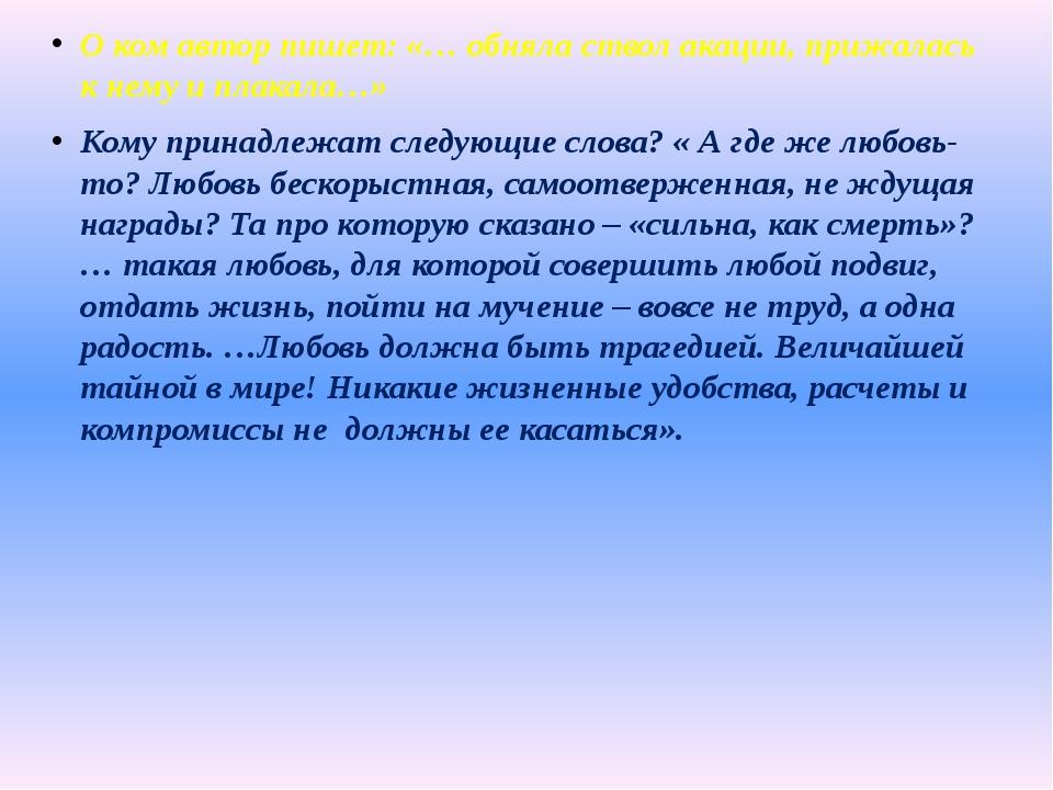 О ком автор пишет: «… обняла ствол акации, прижалась к нему и плакала…» Кому...
