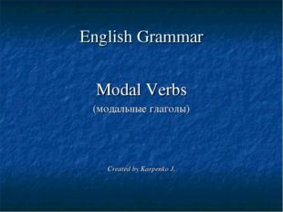 English Grammar Modal Verbs (модальные глаголы) Created by Karpenko J.