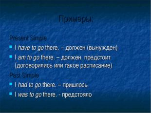 Примеры: Present Simple I have to go there. – должен (вынужден) I am to go th
