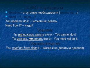 NEED – нуждаться Need not - отсутствие необходимости (можно не …) Need …? – н