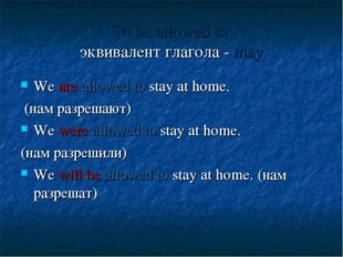 To be allowed to эквивалент глагола - may We are allowed to stay at home. (на