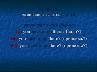 To have to эквивалент глагола - must вопросительная форма Do you have to go t