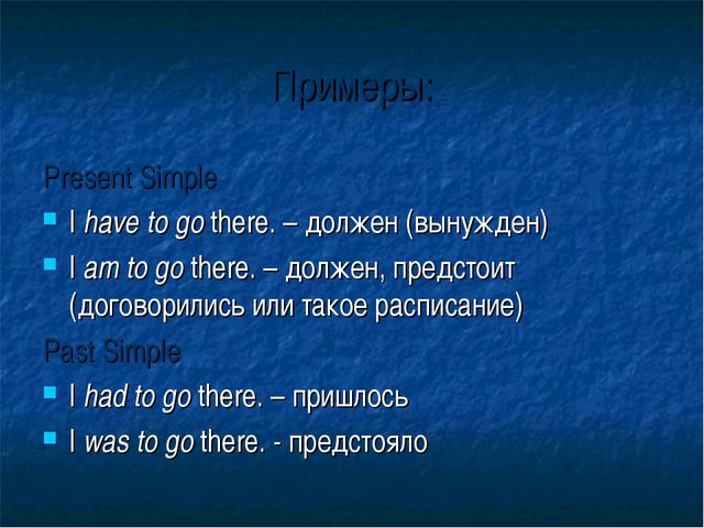 Примеры: Present Simple I have to go there. – должен (вынужден) I am to go th...