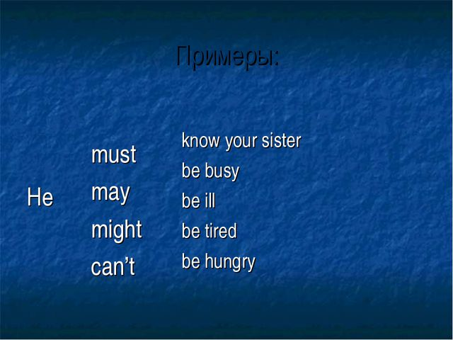 Примеры: He 	 must may might can't	 know your sister be busy be ill be tired...